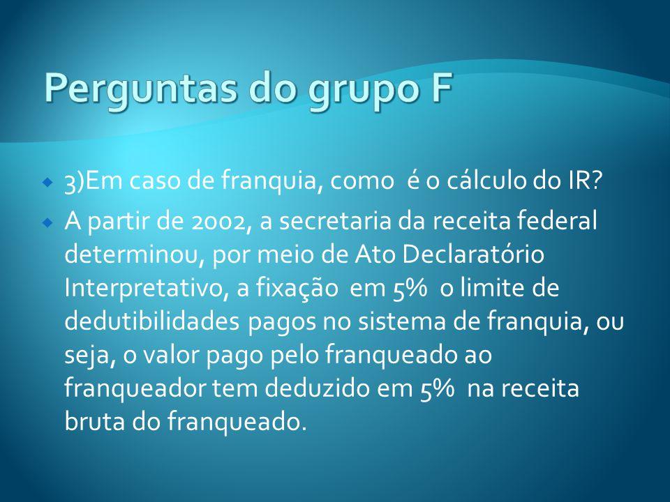 Perguntas do grupo F 3)Em caso de franquia, como é o cálculo do IR
