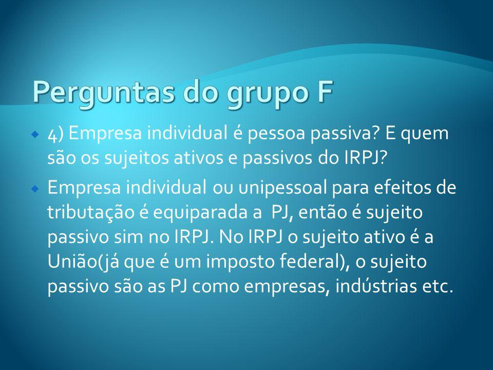 Perguntas do grupo F 4) Empresa individual é pessoa passiva E quem são os sujeitos ativos e passivos do IRPJ