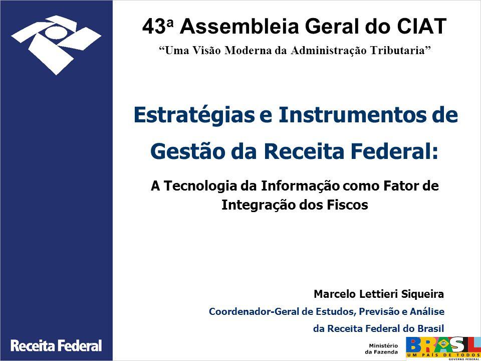 43a Assembleia Geral do CIAT Uma Visão Moderna da Administração Tributaria Estratégias e Instrumentos de Gestão da Receita Federal: A Tecnologia da Informação como Fator de Integração dos Fiscos