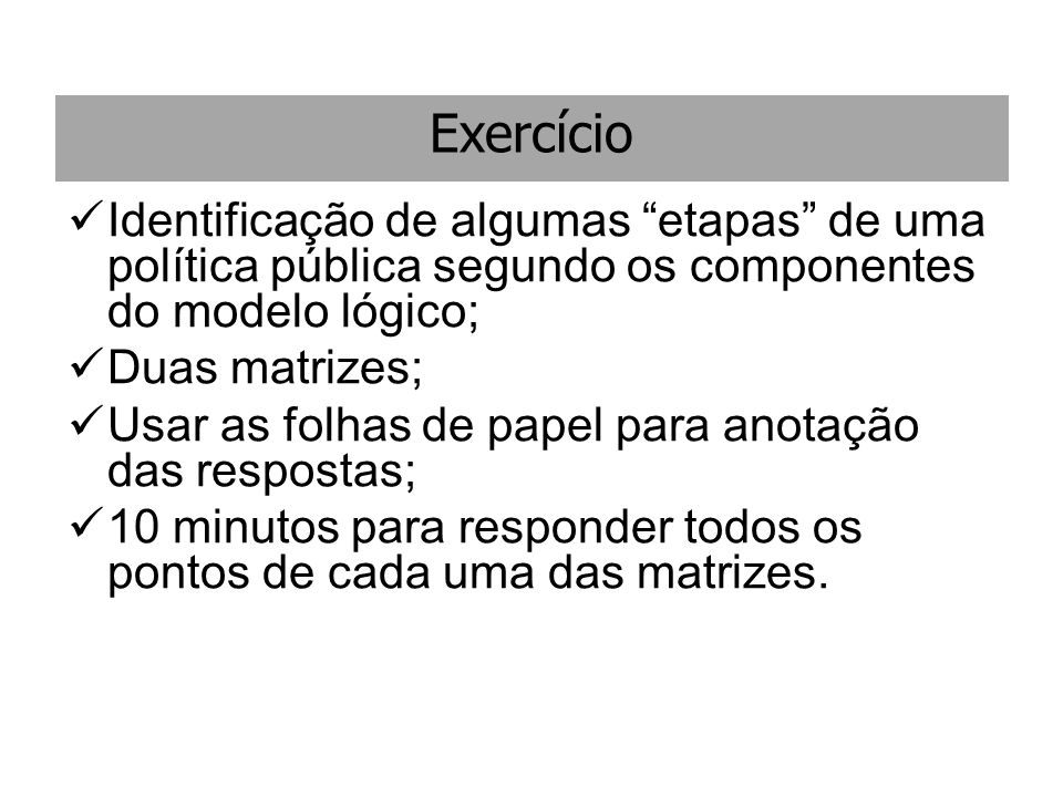Exercício Identificação de algumas etapas de uma política pública segundo os componentes do modelo lógico;