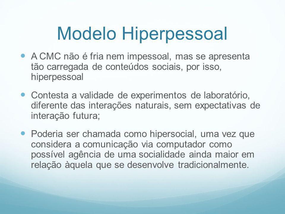 Modelo Hiperpessoal A CMC não é fria nem impessoal, mas se apresenta tão carregada de conteúdos sociais, por isso, hiperpessoal.