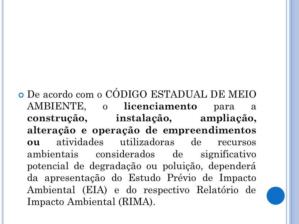 De acordo com o CÓDIGO ESTADUAL DE MEIO AMBIENTE, o licenciamento para a construção, instalação, ampliação, alteração e operação de empreendimentos ou atividades utilizadoras de recursos ambientais considerados de significativo potencial de degradação ou poluição, dependerá da apresentação do Estudo Prévio de Impacto Ambiental (EIA) e do respectivo Relatório de Impacto Ambiental (RIMA).