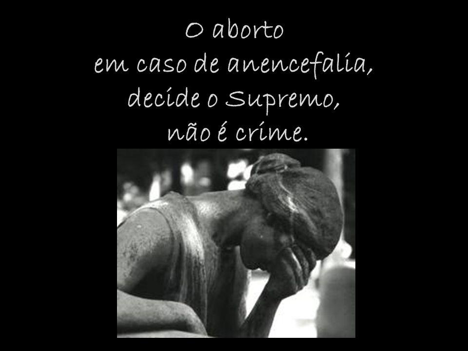 O aborto em caso de anencefalia, decide o Supremo, não é crime.