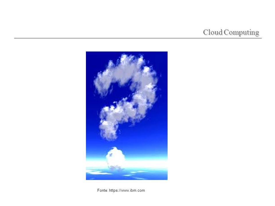 Cloud Computing Fonte: https://www.ibm.com
