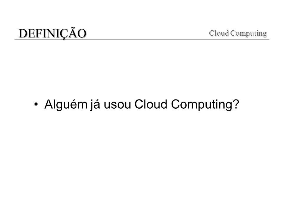 DEFINIÇÃO Cloud Computing Alguém já usou Cloud Computing