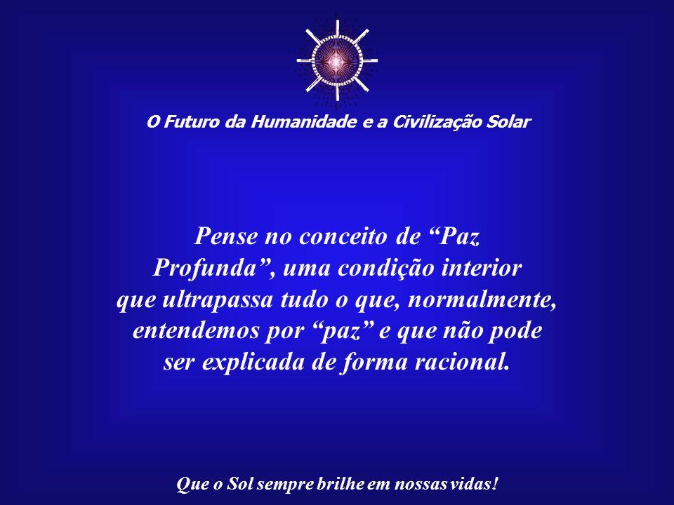 ☼ Pense no conceito de Paz Profunda , uma condição interior