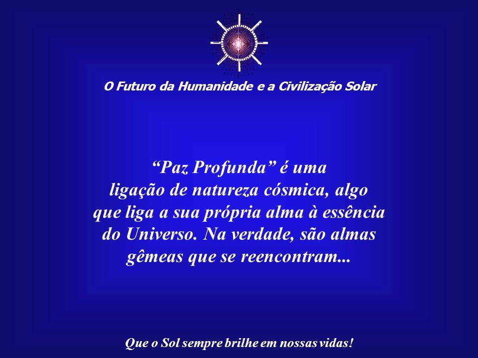 ☼ Paz Profunda é uma ligação de natureza cósmica, algo