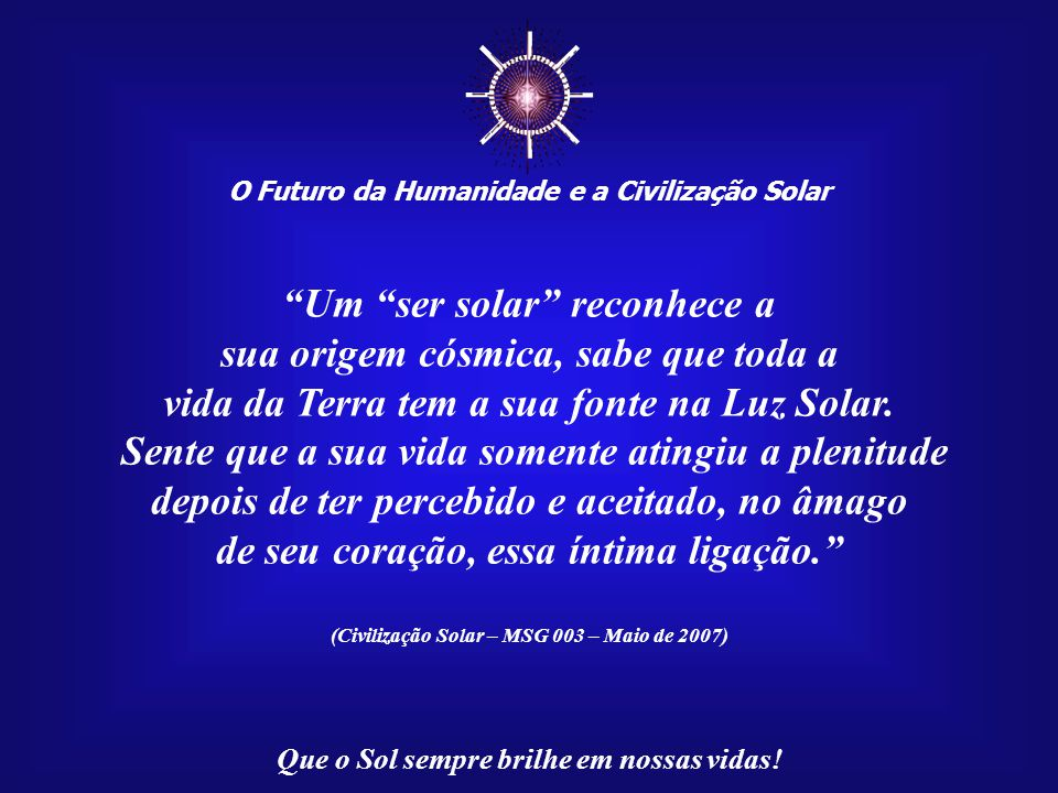 ☼ Um ser solar reconhece a sua origem cósmica, sabe que toda a