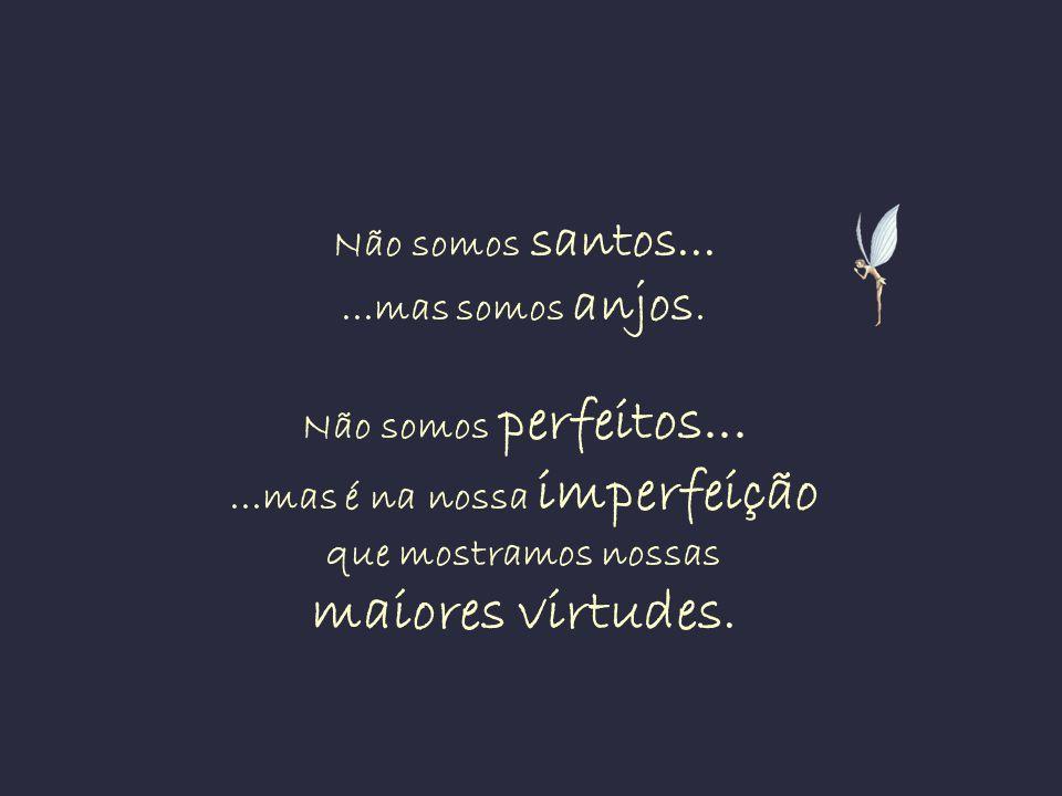 Não somos santos. mas somos anjos. Não somos perfeitos