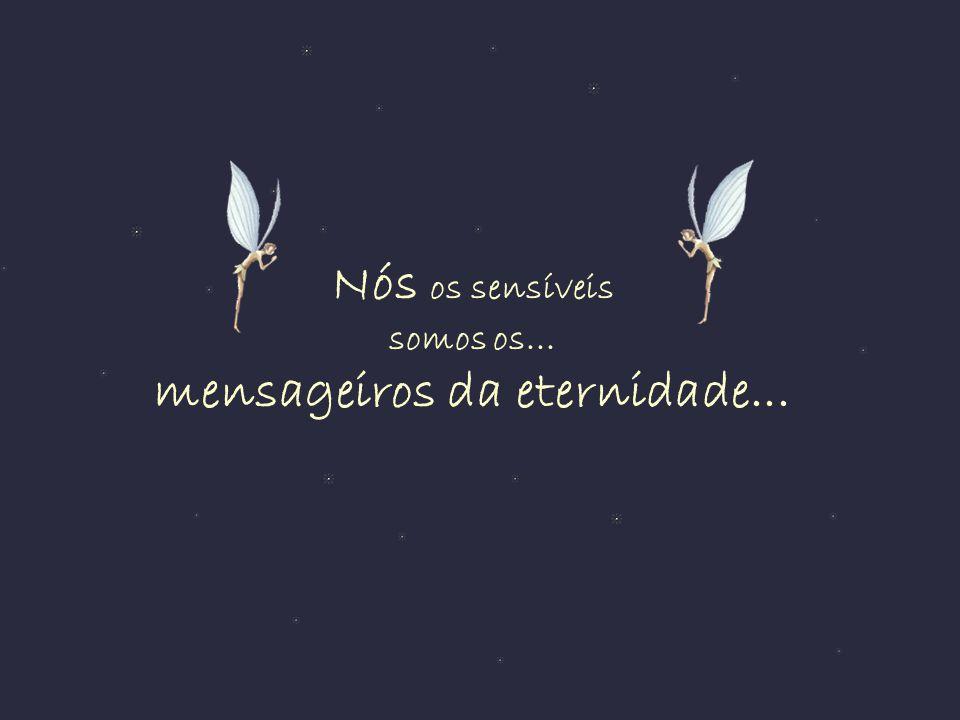 Nós os sensíveis somos os... mensageiros da eternidade...