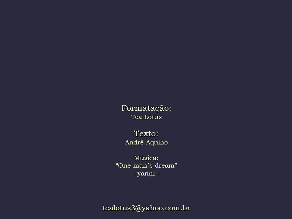 Formatação: Tea Lótus Texto: André Aquino Música: One man´s dream - yanni - tealotus3@yahoo.com.br