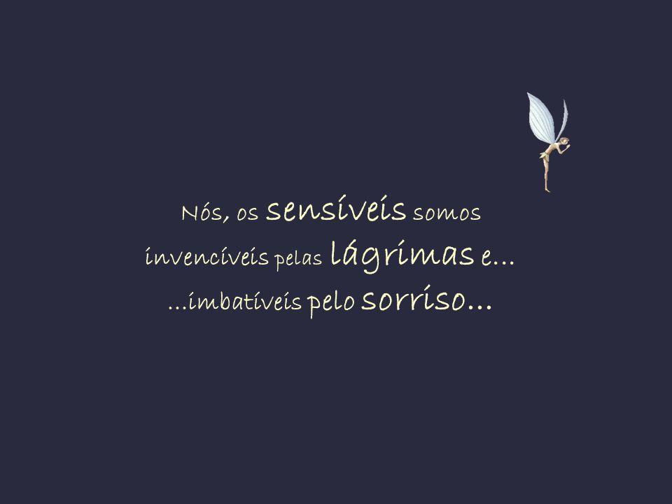 Nós, os sensíveis somos invencíveis pelas lágrimas e