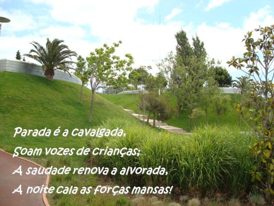 Parada é a cavalgada, Soam vozes de crianças; A saudade renova a alvorada, A noite cala as forças mansas!