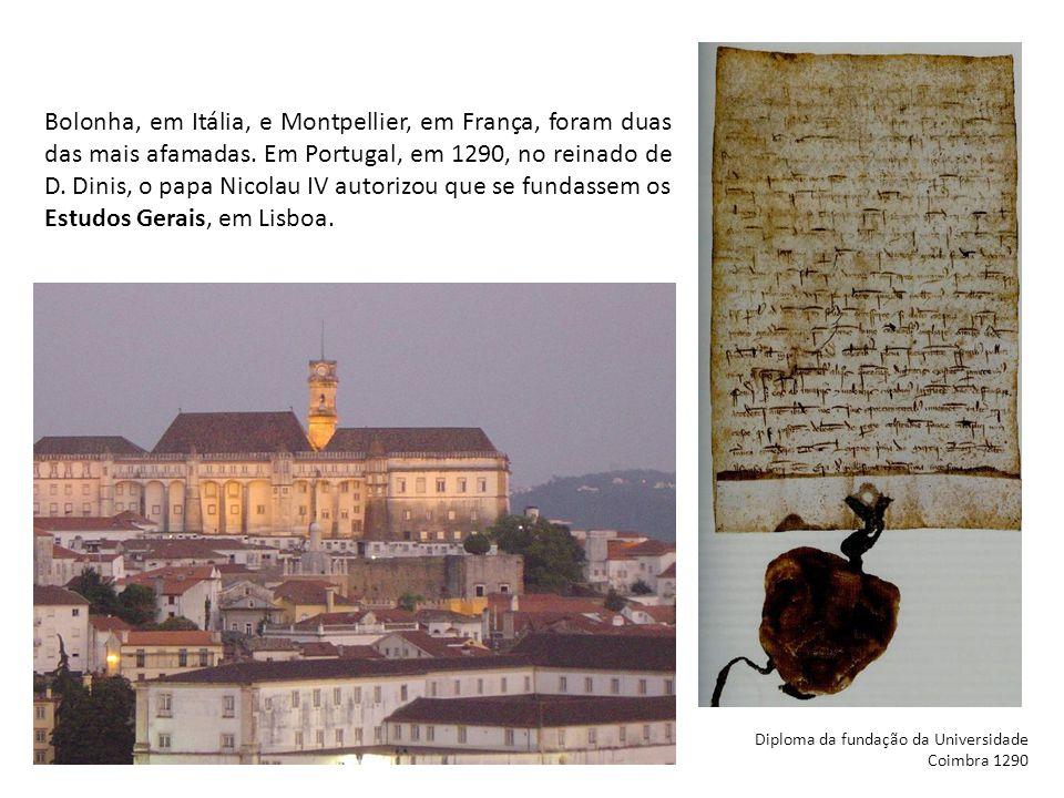 Bolonha, em Itália, e Montpellier, em França, foram duas das mais afamadas. Em Portugal, em 1290, no reinado de D. Dinis, o papa Nicolau IV autorizou que se fundassem os Estudos Gerais, em Lisboa.