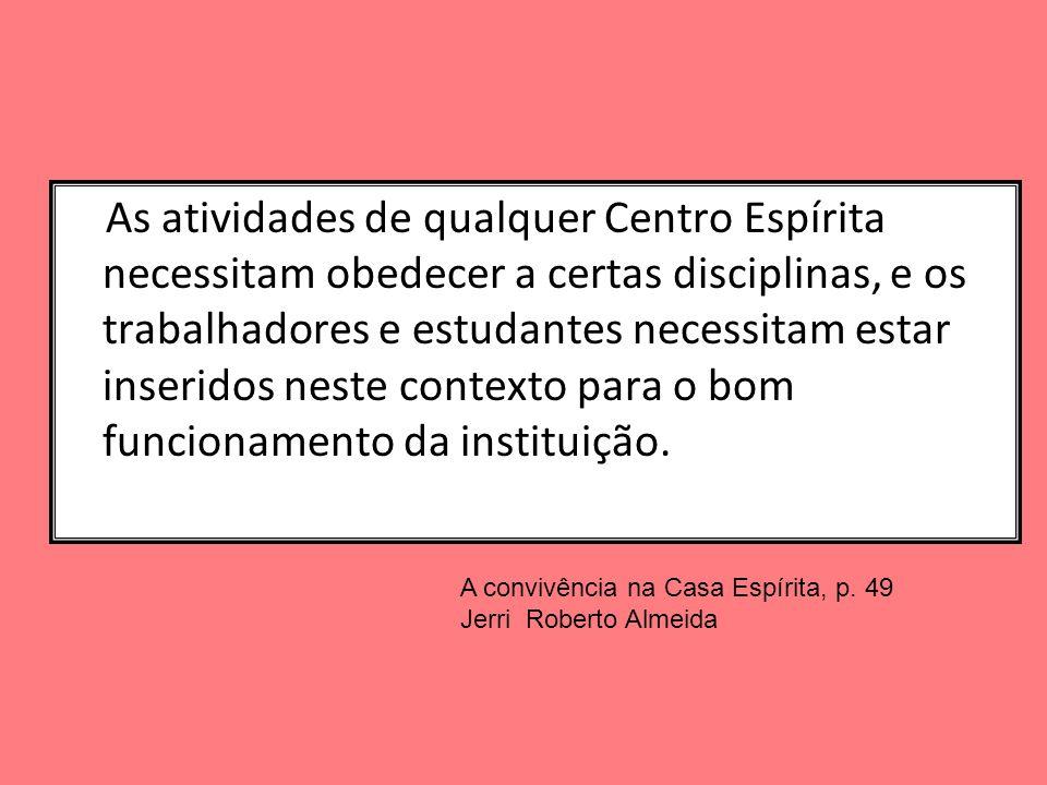 As atividades de qualquer Centro Espírita necessitam obedecer a certas disciplinas, e os trabalhadores e estudantes necessitam estar inseridos neste contexto para o bom funcionamento da instituição.