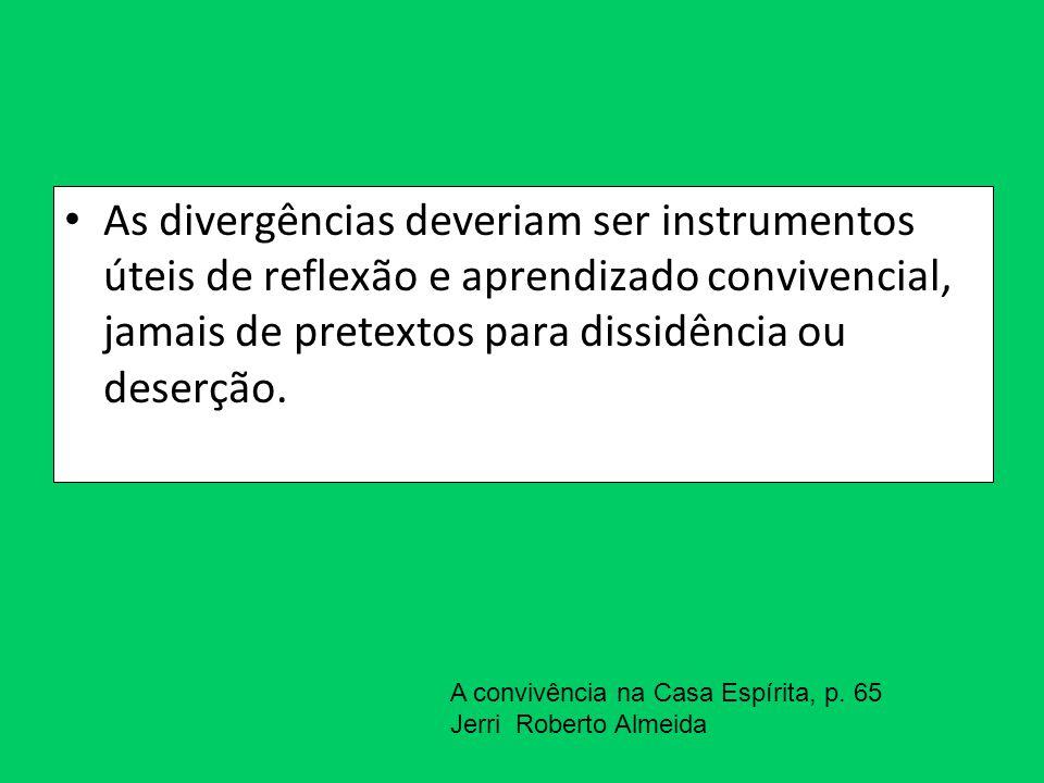 As divergências deveriam ser instrumentos úteis de reflexão e aprendizado convivencial, jamais de pretextos para dissidência ou deserção.