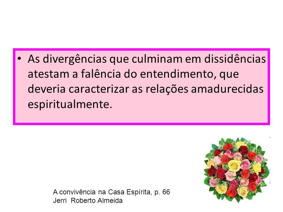 As divergências que culminam em dissidências atestam a falência do entendimento, que deveria caracterizar as relações amadurecidas espiritualmente.