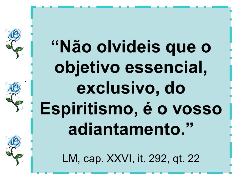 Não olvideis que o objetivo essencial, exclusivo, do Espiritismo, é o vosso adiantamento. LM, cap.