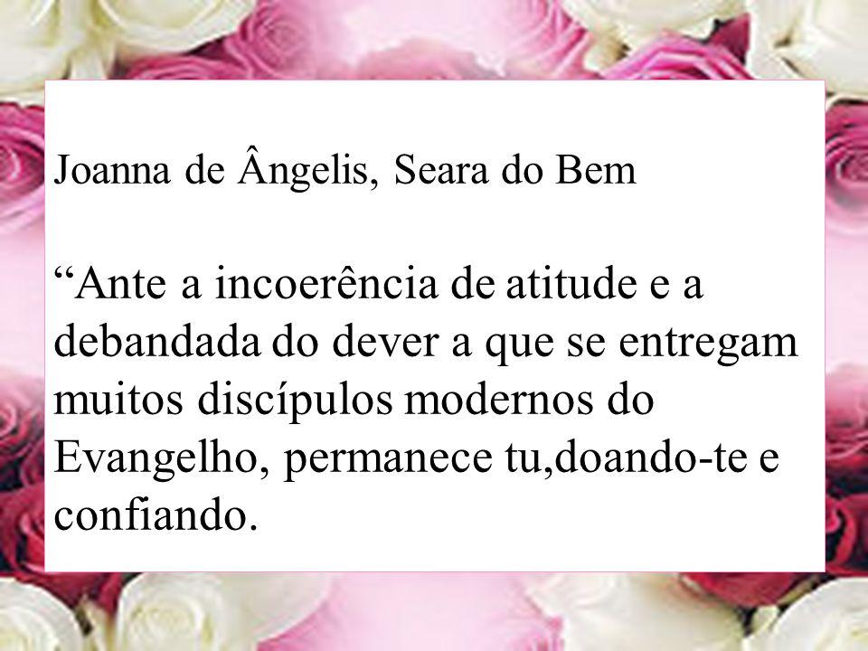 Joanna de Ângelis, Seara do Bem Ante a incoerência de atitude e a debandada do dever a que se entregam muitos discípulos modernos do Evangelho, permanece tu,doando-te e confiando.