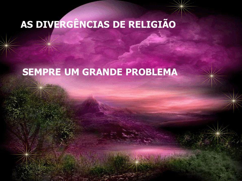AS DIVERGÊNCIAS DE RELIGIÃO SEMPRE UM GRANDE PROBLEMA
