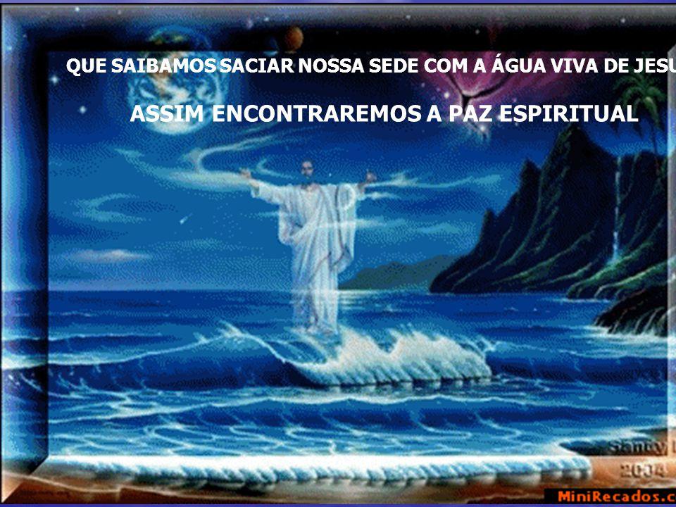 QUE SAIBAMOS SACIAR NOSSA SEDE COM A ÁGUA VIVA DE JESUS