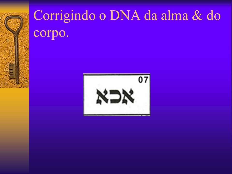 Corrigindo o DNA da alma & do corpo.