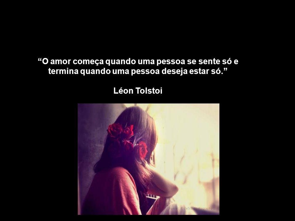 O amor começa quando uma pessoa se sente só e termina quando uma pessoa deseja estar só.