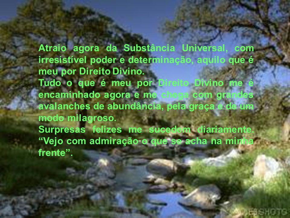 Atraio agora da Substância Universal, com irresistível poder e determinação, aquilo que é meu por Direito Divino.