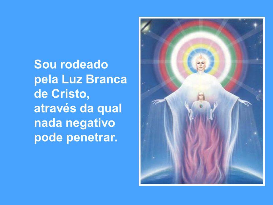 Sou rodeado pela Luz Branca de Cristo, através da qual nada negativo pode penetrar.