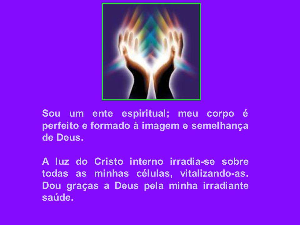 Sou um ente espiritual; meu corpo é perfeito e formado à imagem e semelhança de Deus.