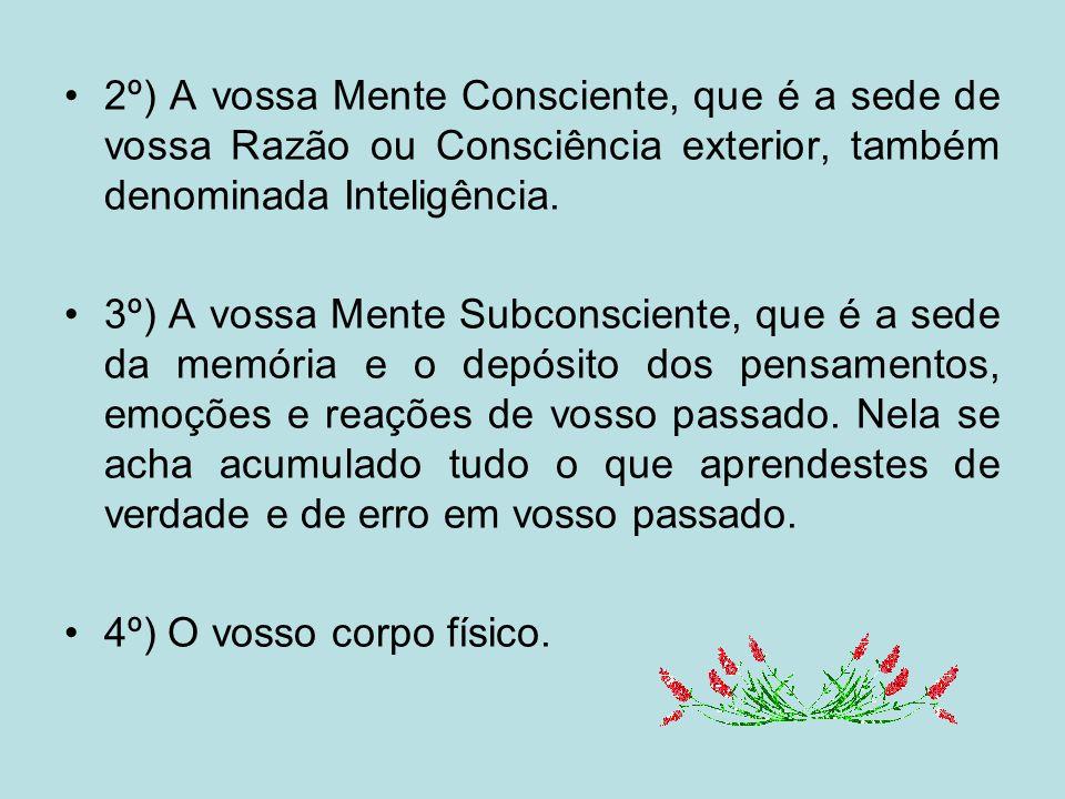 2º) A vossa Mente Consciente, que é a sede de vossa Razão ou Consciência exterior, também denominada Inteligência.