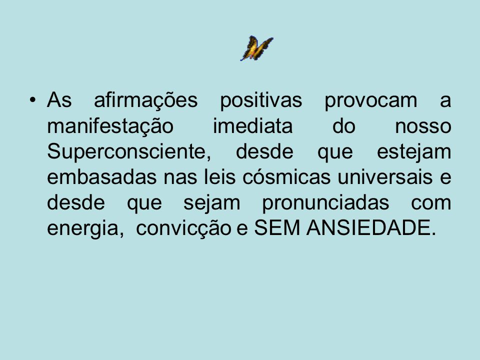 As afirmações positivas provocam a manifestação imediata do nosso Superconsciente, desde que estejam embasadas nas leis cósmicas universais e desde que sejam pronunciadas com energia, convicção e SEM ANSIEDADE.
