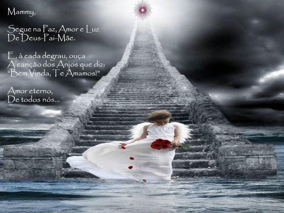Mammy, Segue na Paz, Amor e Luz. De Deus-Pai-Mãe. E, à cada degrau, ouça. A canção dos Anjos que diz: