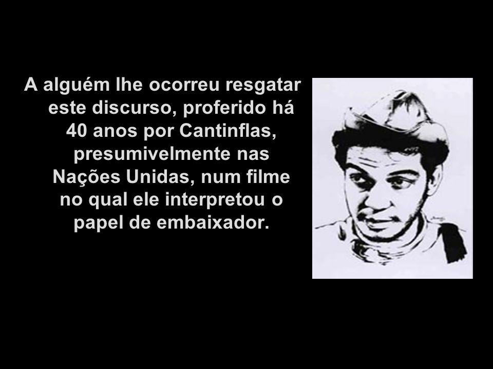 A alguém lhe ocorreu resgatar este discurso, proferido há 40 anos por Cantinflas, presumivelmente nas Nações Unidas, num filme no qual ele interpretou o papel de embaixador.