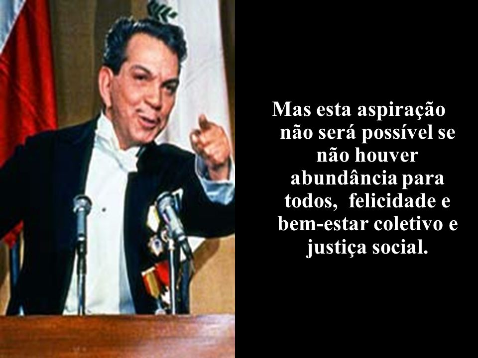 Mas esta aspiração não será possível se não houver abundância para todos, felicidade e bem-estar coletivo e justiça social.