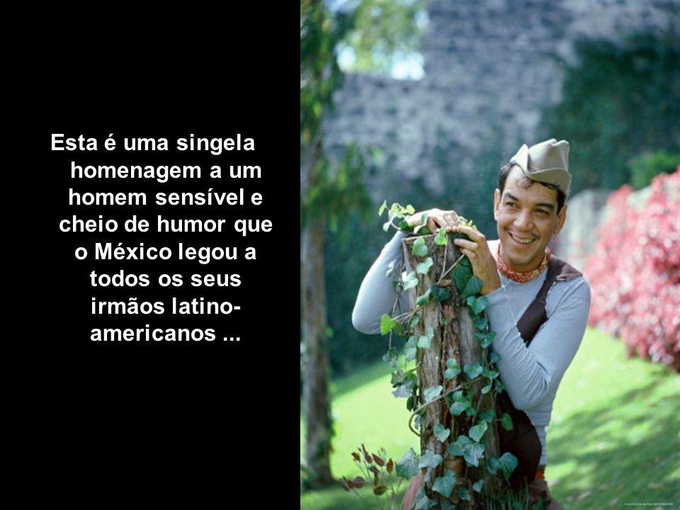 Esta é uma singela homenagem a um homem sensível e cheio de humor que o México legou a todos os seus irmãos latino- americanos ...