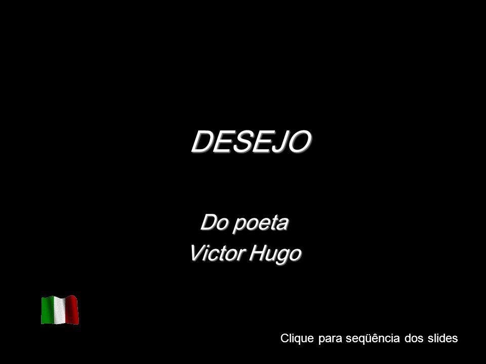 DESEJO Do poeta Victor Hugo Clique para seqüência dos slides