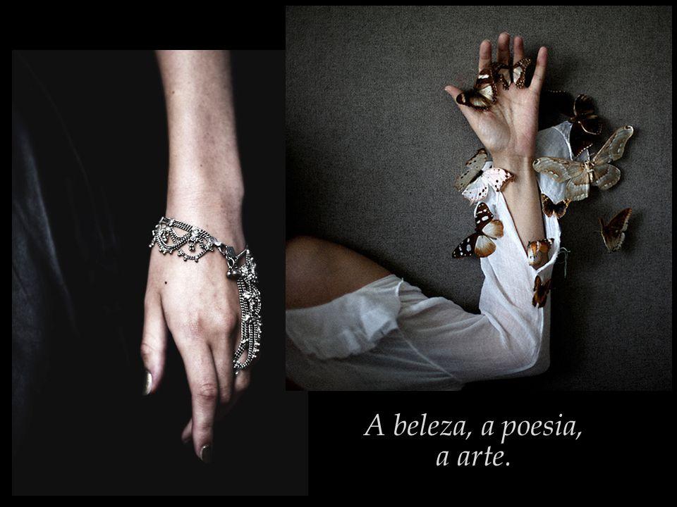 A beleza, a poesia, a arte.
