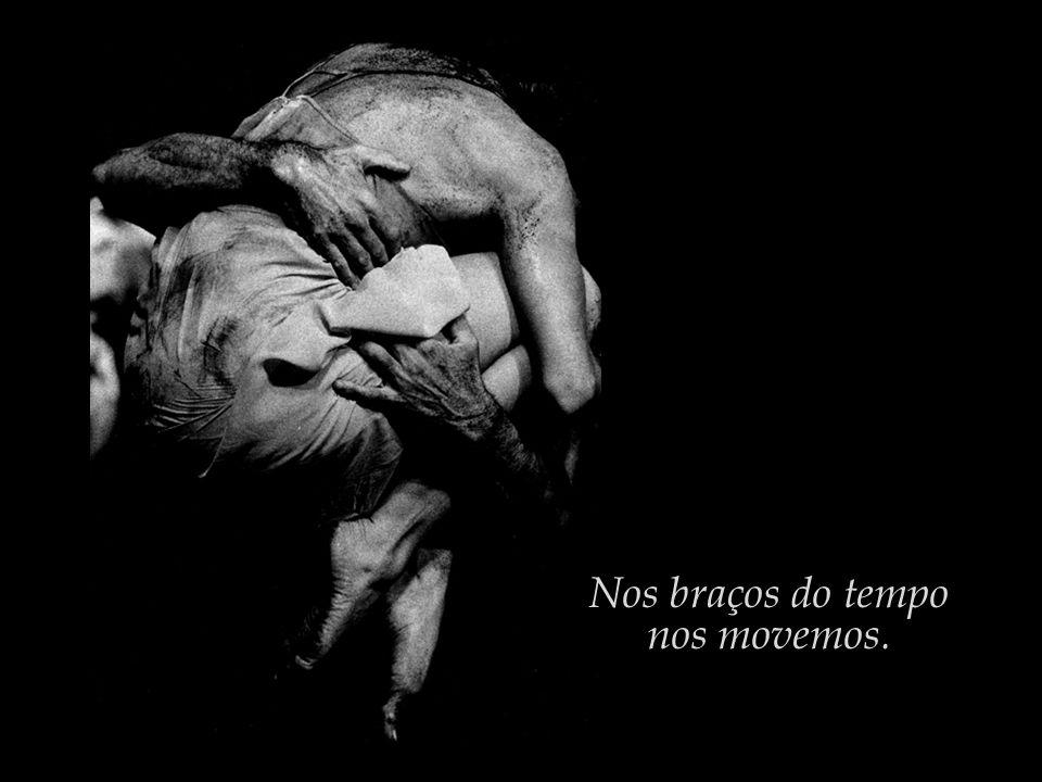 Nos braços do tempo nos movemos.
