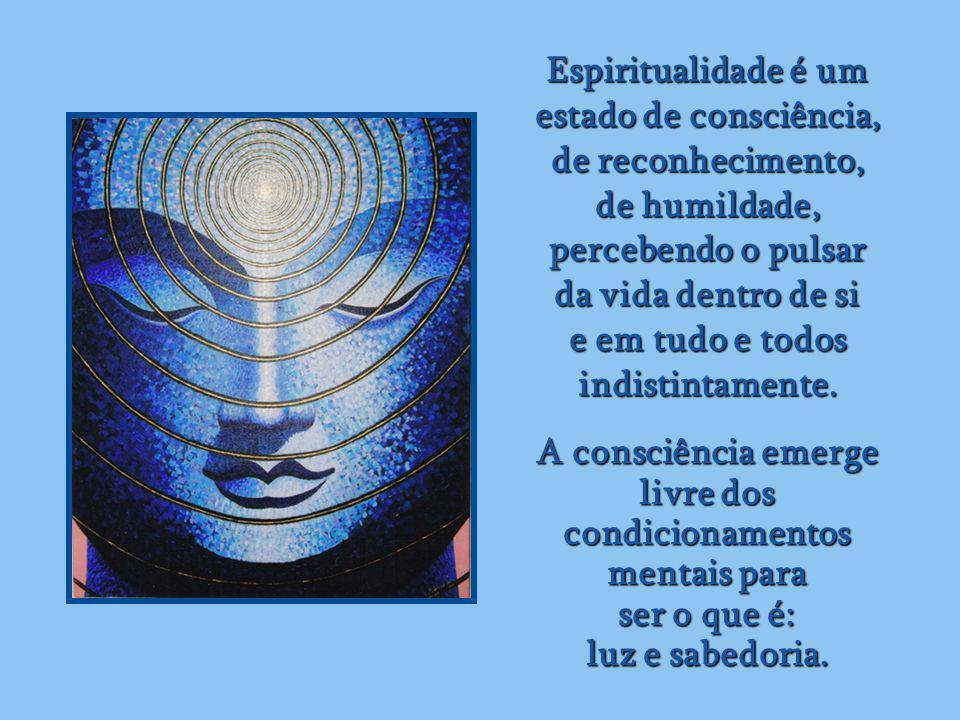 Espiritualidade é um estado de consciência, de reconhecimento, de humildade, percebendo o pulsar.