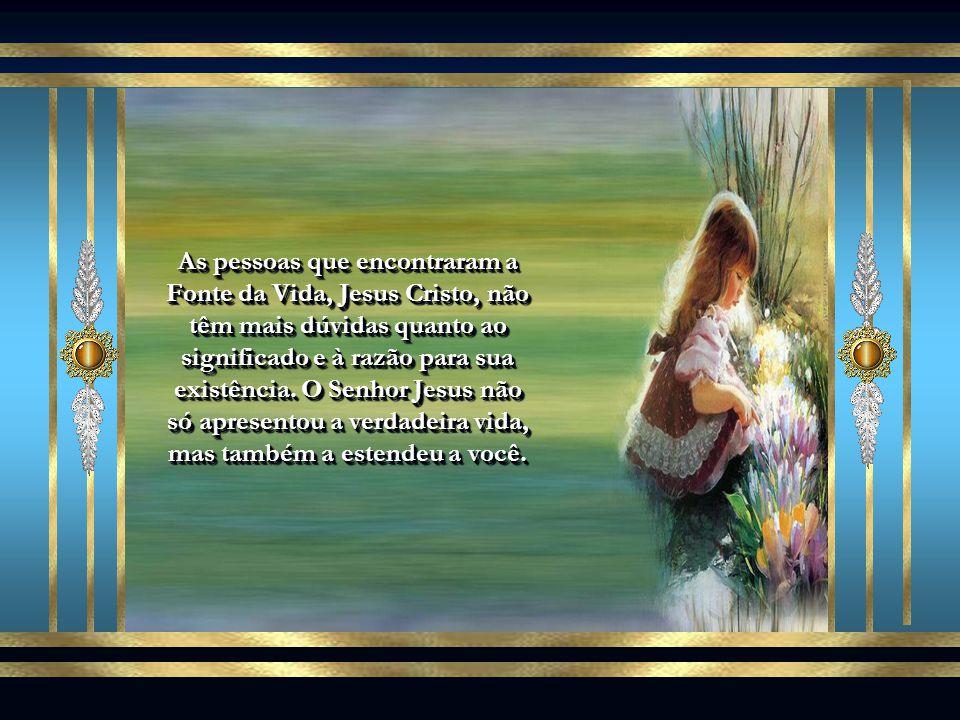 As pessoas que encontraram a Fonte da Vida, Jesus Cristo, não têm mais dúvidas quanto ao significado e à razão para sua existência.