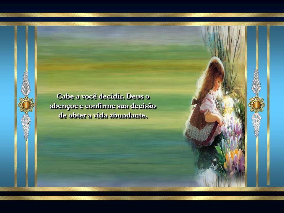 Cabe a você decidir. Deus o abençoe e confirme sua decisão de obter a vida abundante.