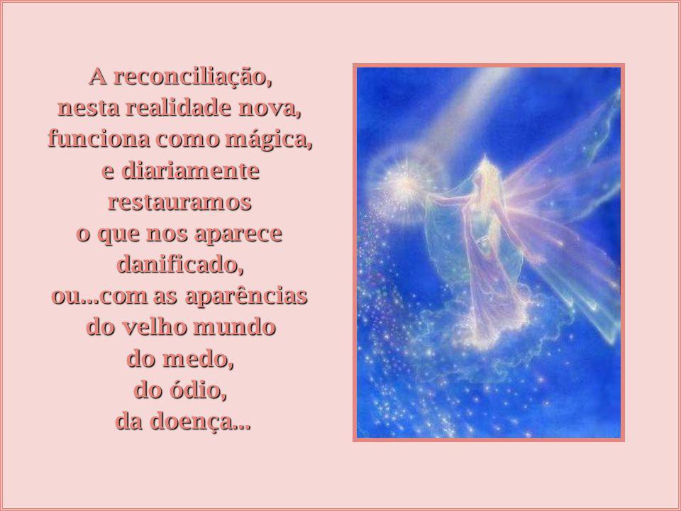 A reconciliação, nesta realidade nova, funciona como mágica, e diariamente. restauramos. o que nos aparece.