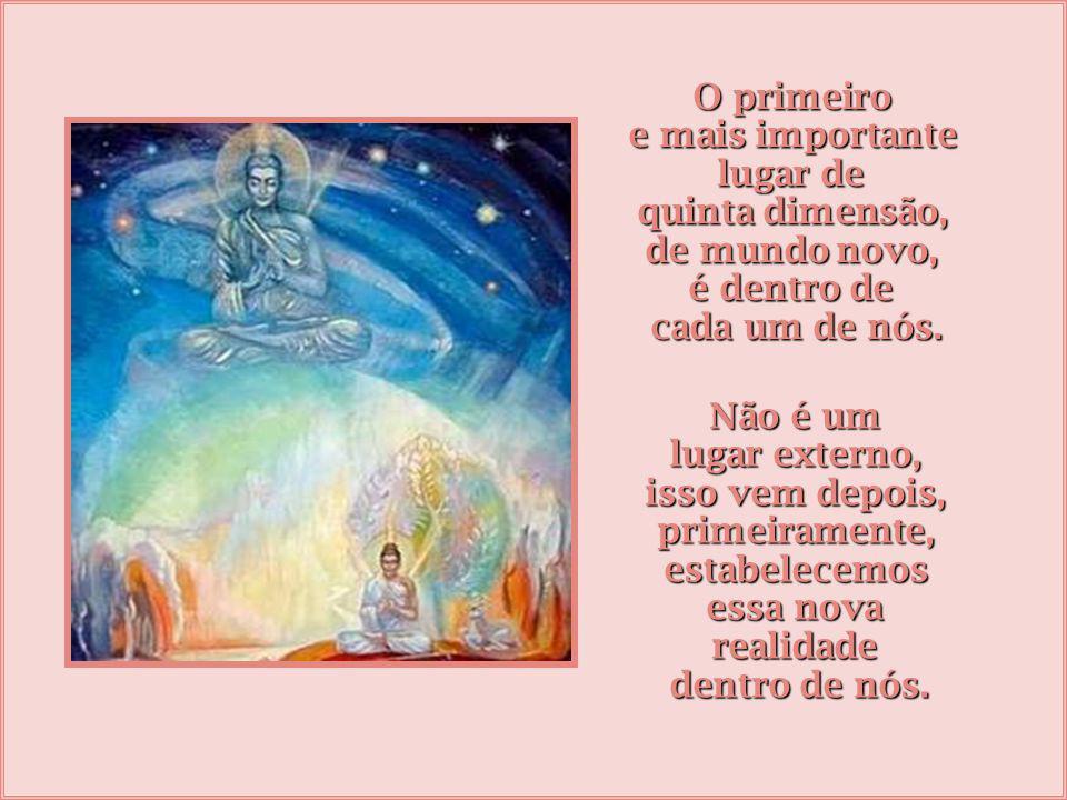 O primeiro e mais importante. lugar de. quinta dimensão, de mundo novo, é dentro de. cada um de nós.