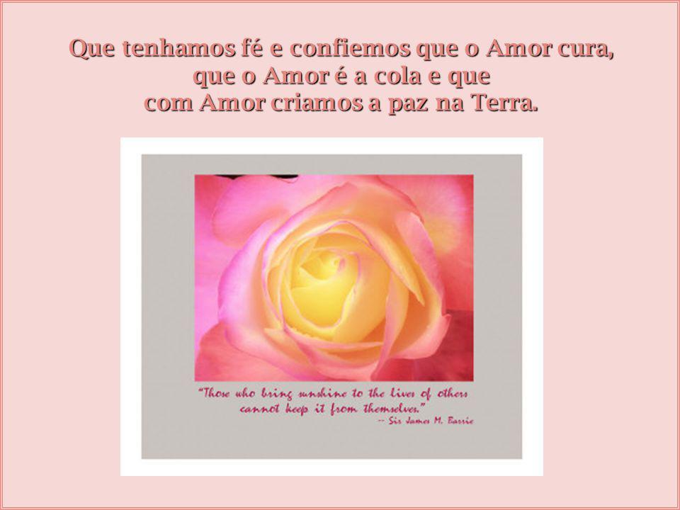Que tenhamos fé e confiemos que o Amor cura, que o Amor é a cola e que