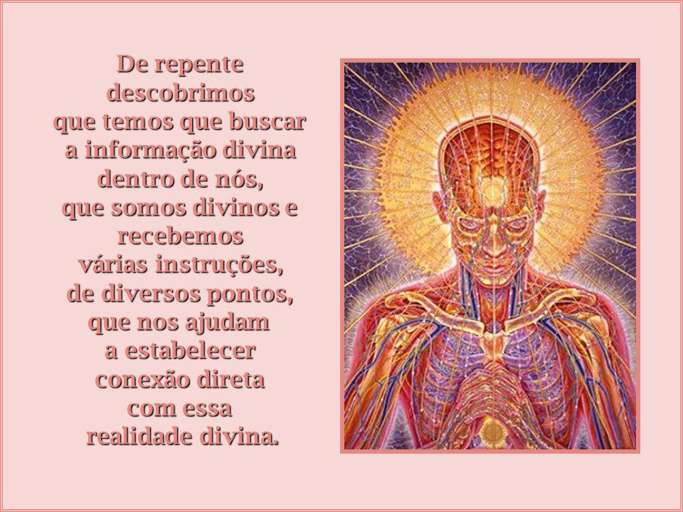 De repente descobrimos. que temos que buscar. a informação divina. dentro de nós, que somos divinos e.