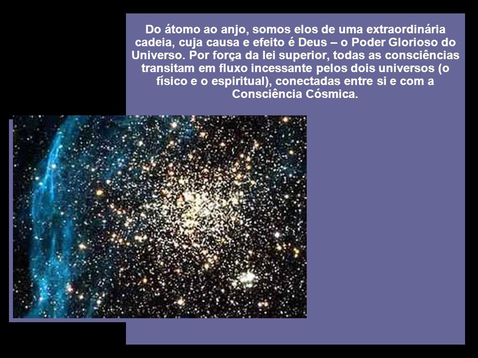 Do átomo ao anjo, somos elos de uma extraordinária cadeia, cuja causa e efeito é Deus – o Poder Glorioso do Universo.