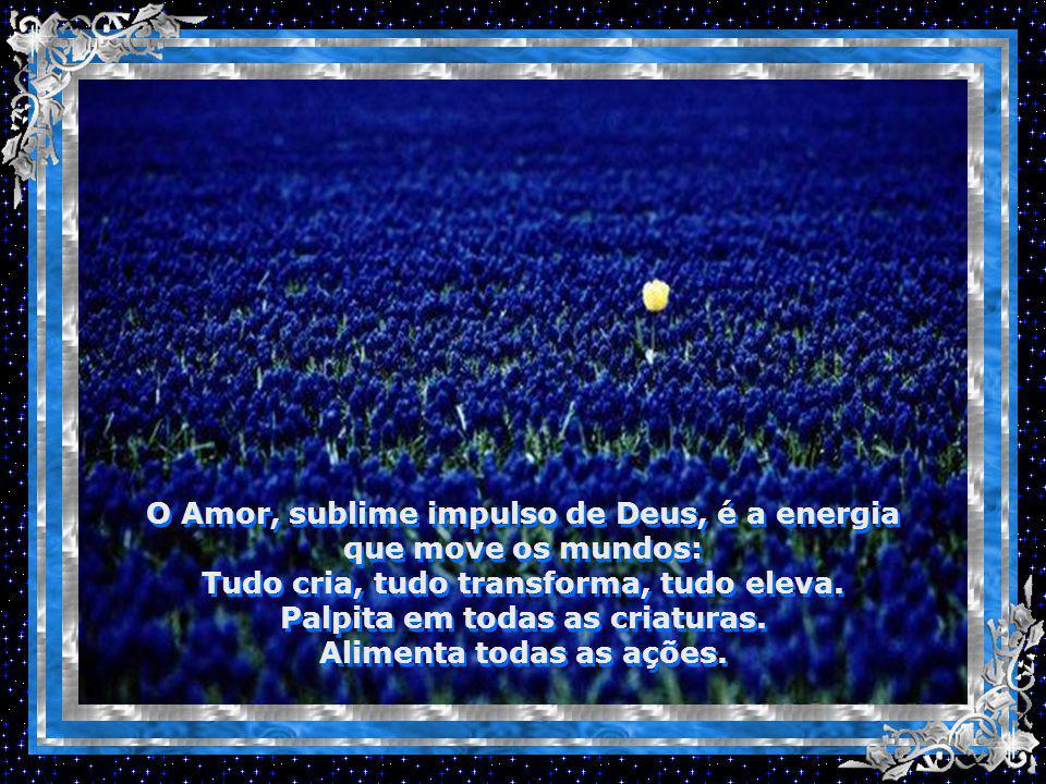 O Amor, sublime impulso de Deus, é a energia que move os mundos: