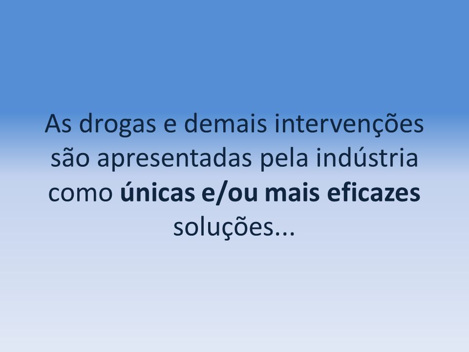 As drogas e demais intervenções são apresentadas pela indústria como únicas e/ou mais eficazes soluções...