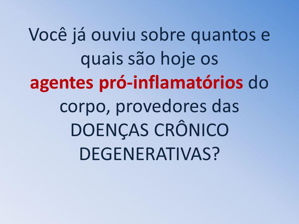 Você já ouviu sobre quantos e quais são hoje os agentes pró-inflamatórios do corpo, provedores das DOENÇAS CRÔNICO DEGENERATIVAS